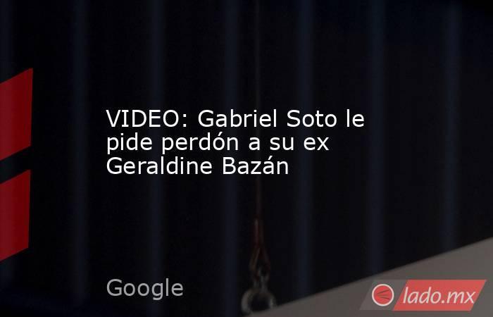 VIDEO: Gabriel Soto le pide perdón a su ex Geraldine Bazán. Noticias en tiempo real