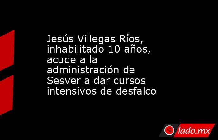 Jesús Villegas Ríos, inhabilitado 10 años, acude a la administración de Sesver a dar cursos intensivos de desfalco. Noticias en tiempo real