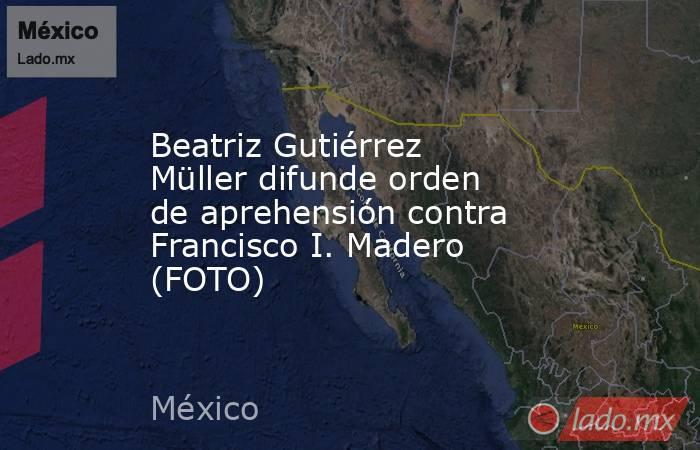 Beatriz Gutiérrez Müller difunde orden de aprehensión contra Francisco I. Madero (FOTO). Noticias en tiempo real