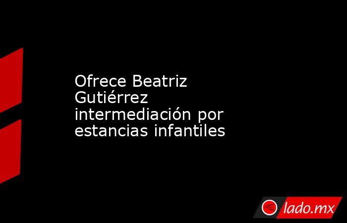 Ofrece Beatriz Gutiérrez intermediación por estancias infantiles. Noticias en tiempo real
