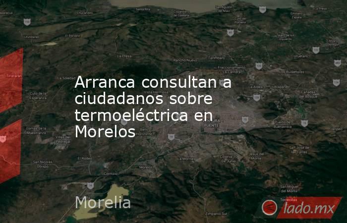 Arranca consultan a ciudadanos sobre termoeléctrica en Morelos. Noticias en tiempo real