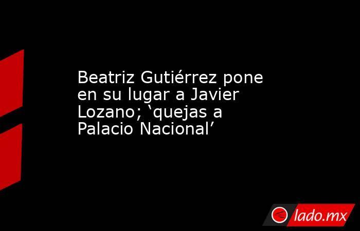 Beatriz Gutiérrez pone en su lugar a Javier Lozano; 'quejas a Palacio Nacional'. Noticias en tiempo real
