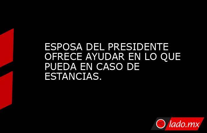 ESPOSA DEL PRESIDENTE OFRECE AYUDAR EN LO QUE PUEDA EN CASO DE ESTANCIAS.. Noticias en tiempo real
