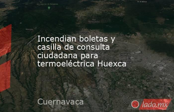 Incendian boletas y casilla de consulta ciudadana para termoeléctrica Huexca. Noticias en tiempo real