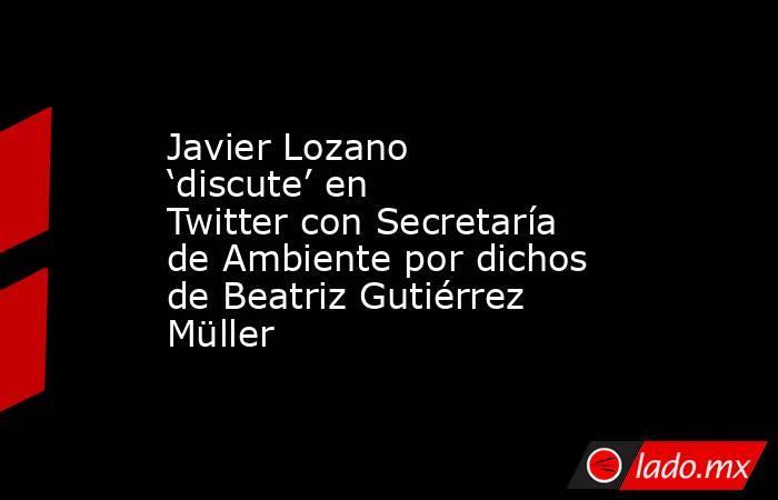 Javier Lozano 'discute' en Twitter con Secretaría de Ambiente por dichos de Beatriz Gutiérrez Müller. Noticias en tiempo real