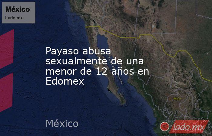 Payaso abusa sexualmente de una menor de 12 años en Edomex. Noticias en tiempo real