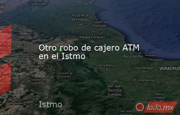 Otro robo de cajero ATM en el Istmo. Noticias en tiempo real