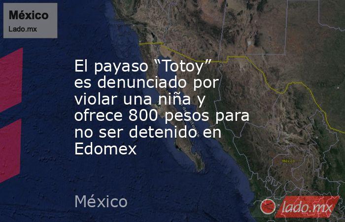 """El payaso """"Totoy"""" es denunciado por violar una niña y ofrece 800 pesos para no ser detenido en Edomex. Noticias en tiempo real"""