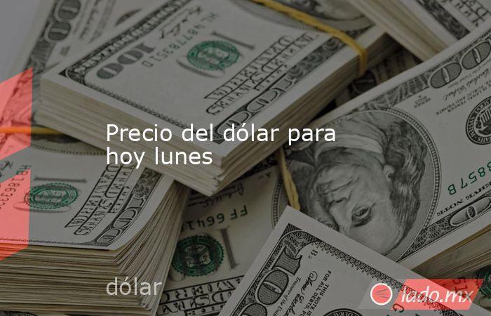 Precio del dólar para hoy lunes. Noticias en tiempo real