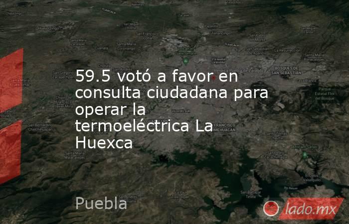 59.5 votó a favor en consulta ciudadana para operar la termoeléctrica La Huexca. Noticias en tiempo real