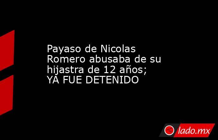Payaso de Nicolas Romero abusaba de su hijastra de 12 años; YA FUE DETENIDO. Noticias en tiempo real