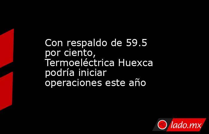Con respaldo de 59.5 por ciento, Termoeléctrica Huexca podría iniciar operaciones este año. Noticias en tiempo real