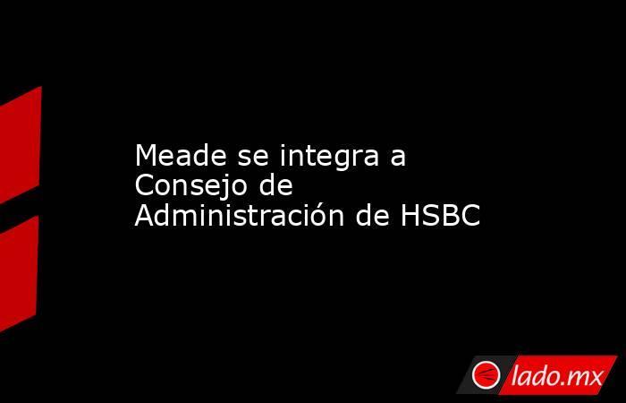 Meade se integra a Consejo de Administración de HSBC. Noticias en tiempo real
