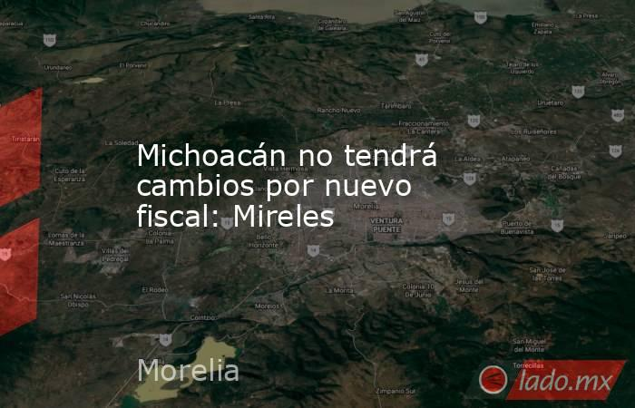 Michoacán no tendrá cambios por nuevo fiscal: Mireles. Noticias en tiempo real