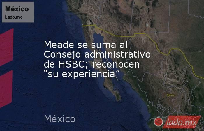 """Meade se suma al Consejo administrativo de HSBC; reconocen """"su experiencia"""". Noticias en tiempo real"""