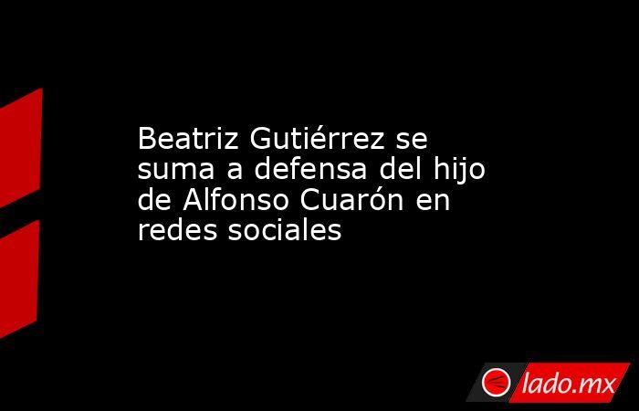 Beatriz Gutiérrez se suma a defensa del hijo de Alfonso Cuarón en redes sociales. Noticias en tiempo real
