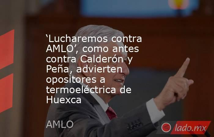 'Lucharemos contra AMLO', como antes contra Calderón y Peña, advierten opositores a termoeléctrica de Huexca. Noticias en tiempo real
