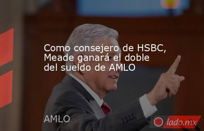 Como consejero de HSBC, Meade ganará el doble del sueldo de AMLO. Noticias en tiempo real
