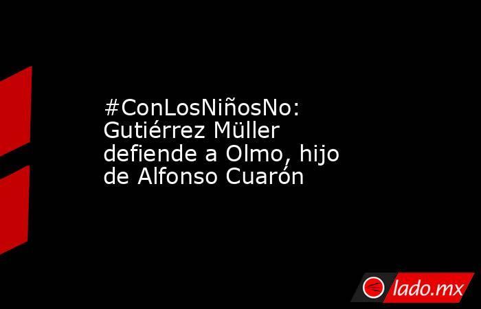#ConLosNiñosNo: Gutiérrez Müller defiende a Olmo, hijo de Alfonso Cuarón. Noticias en tiempo real
