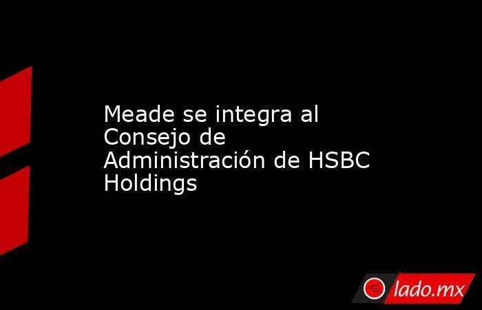 Meade se integra al Consejo de Administración de HSBC Holdings. Noticias en tiempo real