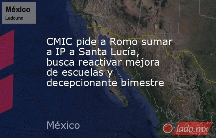 CMIC pide a Romo sumar a IP a Santa Lucía, busca reactivar mejora de escuelas y decepcionante bimestre. Noticias en tiempo real