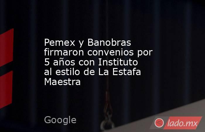 Pemex y Banobras firmaron convenios por 5 años con Instituto al estilo de La Estafa Maestra. Noticias en tiempo real