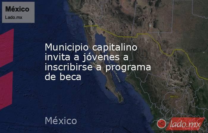 Municipio capitalino invita a jóvenes a inscribirse a programa de beca . Noticias en tiempo real