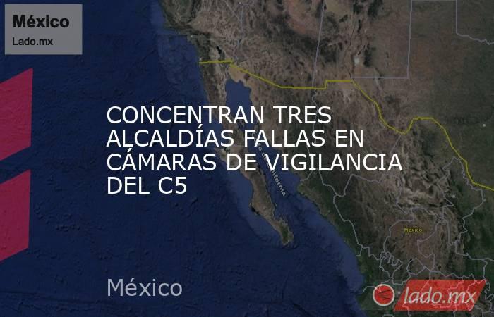 CONCENTRAN TRES ALCALDÍAS FALLAS EN CÁMARAS DE VIGILANCIA DEL C5. Noticias en tiempo real
