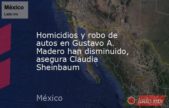 Homicidios y robo de autos en Gustavo A. Madero han disminuido, asegura Claudia Sheinbaum. Noticias en tiempo real