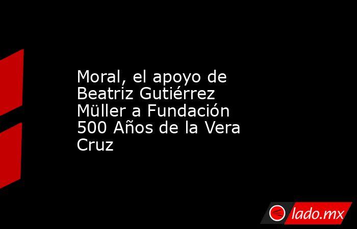 Moral, el apoyo de Beatriz Gutiérrez Müller a Fundación 500 Años de la Vera Cruz. Noticias en tiempo real