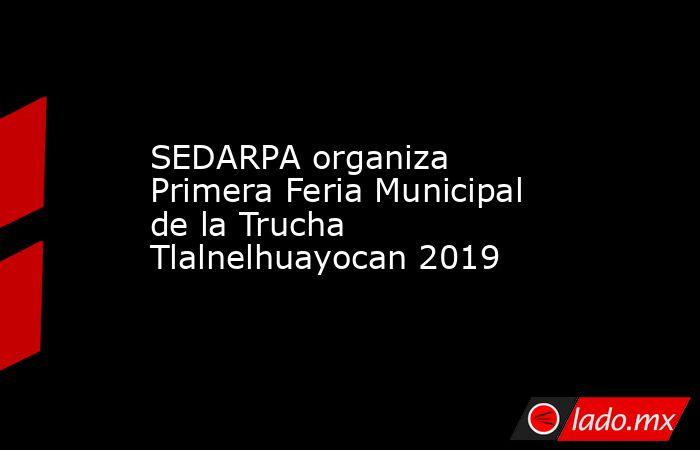 SEDARPA organiza Primera Feria Municipal de la Trucha Tlalnelhuayocan 2019. Noticias en tiempo real