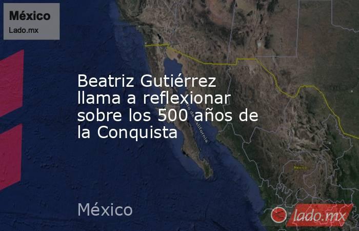 Beatriz Gutiérrez llama a reflexionar sobre los 500 años de la Conquista. Noticias en tiempo real