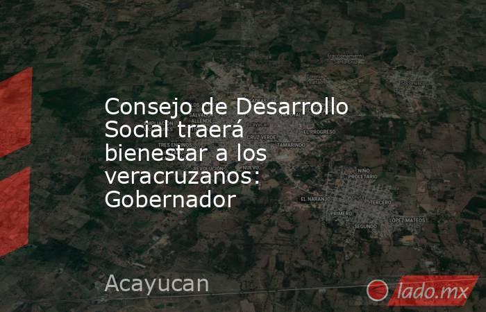 Consejo de Desarrollo Social traerá bienestar a los veracruzanos: Gobernador   . Noticias en tiempo real