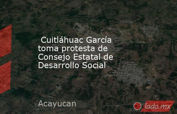Cuitláhuac García toma protesta de Consejo Estatal de Desarrollo Social. Noticias en tiempo real