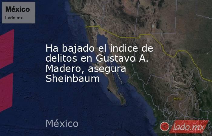 Ha bajado el índice de delitos en Gustavo A. Madero, asegura Sheinbaum. Noticias en tiempo real