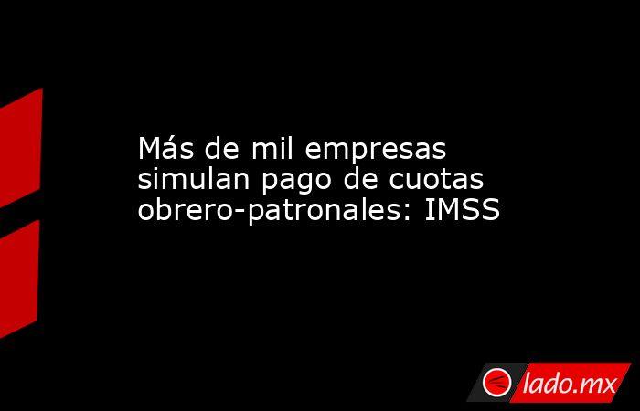 Más de mil empresas simulan pago de cuotas obrero-patronales: IMSS. Noticias en tiempo real