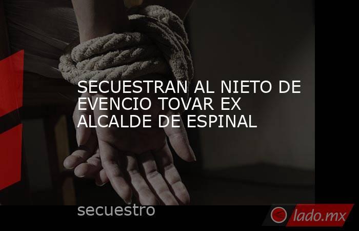 SECUESTRAN AL NIETO DE EVENCIO TOVAR EX ALCALDE DE ESPINAL. Noticias en tiempo real