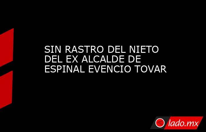 SIN RASTRO DEL NIETO DEL EX ALCALDE DE ESPINAL EVENCIO TOVAR. Noticias en tiempo real