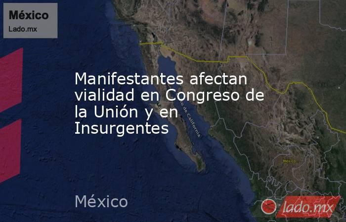 Manifestantes afectan vialidad en Congreso de la Unión y en Insurgentes. Noticias en tiempo real