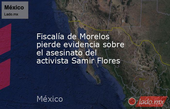Fiscalía de Morelos pierde evidencia sobre el asesinato del activista Samir Flores. Noticias en tiempo real