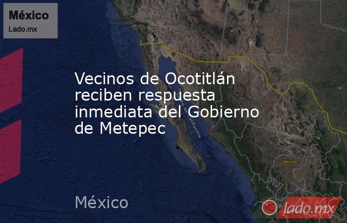 Vecinos de Ocotitlán reciben respuesta inmediata del Gobierno de Metepec. Noticias en tiempo real