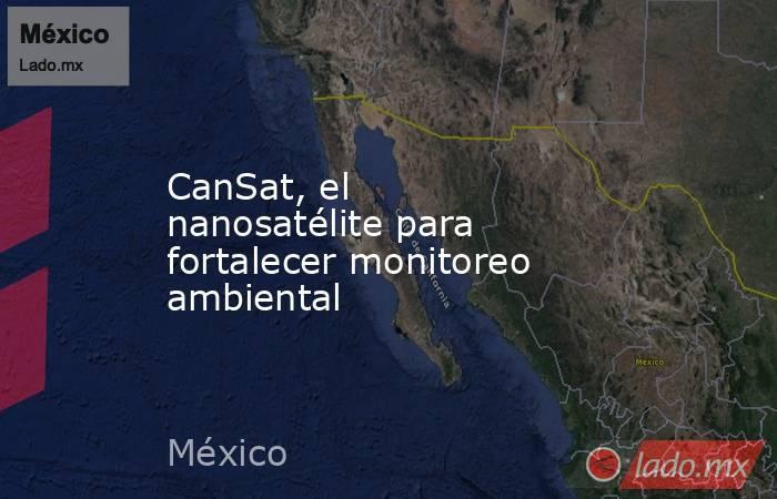CanSat, el nanosatélite para fortalecer monitoreo ambiental. Noticias en tiempo real