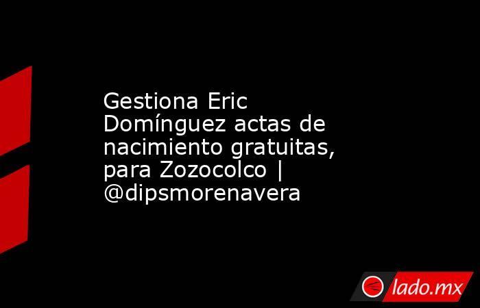 Gestiona Eric Domínguez actas de nacimiento gratuitas, para Zozocolco | @dipsmorenavera. Noticias en tiempo real