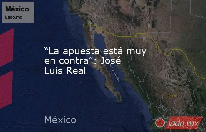 """""""La apuesta está muy en contra"""": José Luis Real. Noticias en tiempo real"""