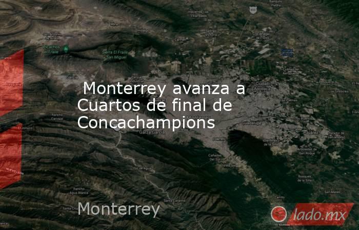 Monterrey avanza a Cuartos de final de Concachampions. Noticias en tiempo real