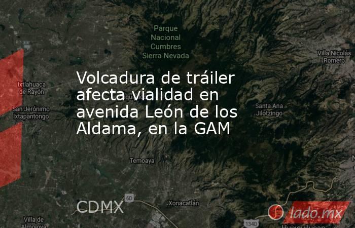 Volcadura de tráiler afecta vialidad en avenida León de los Aldama, en la GAM. Noticias en tiempo real
