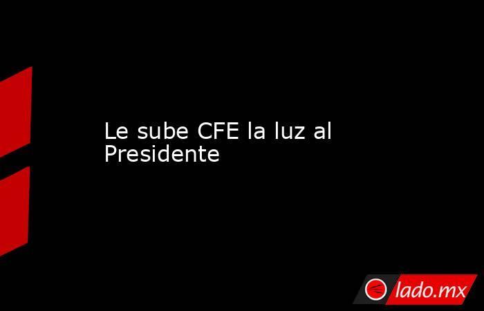 Le sube CFE la luz al Presidente. Noticias en tiempo real