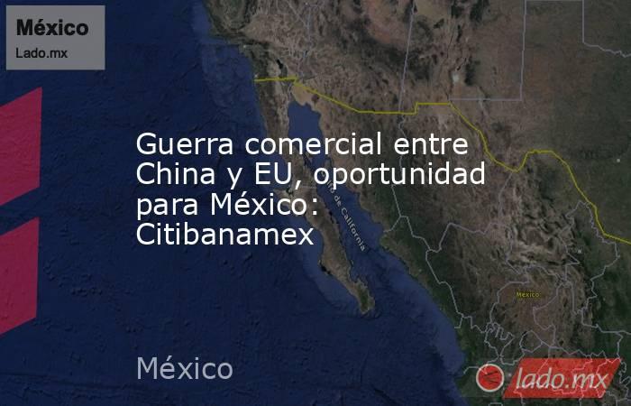 Guerra comercial entre China y EU, oportunidad para México: Citibanamex. Noticias en tiempo real