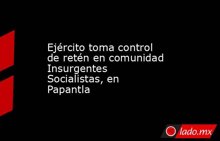 Ejército toma control de retén en comunidad Insurgentes Socialistas, en Papantla. Noticias en tiempo real