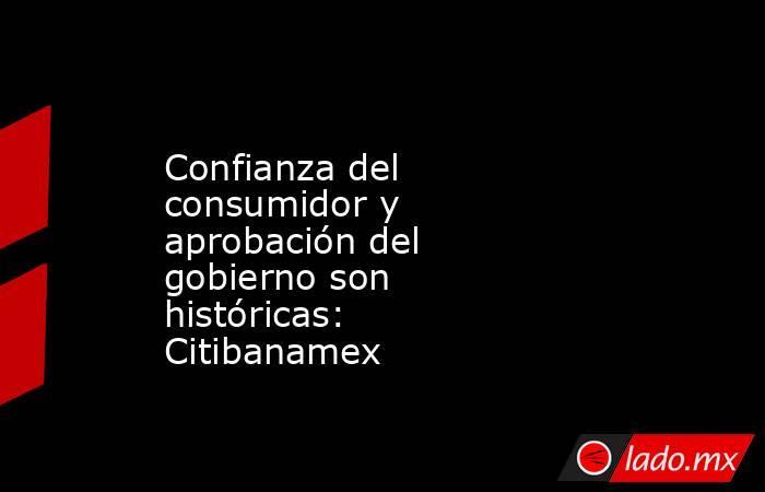 Confianza del consumidor y aprobación del gobierno son históricas: Citibanamex. Noticias en tiempo real